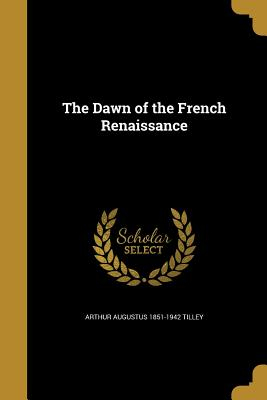 The Dawn of the French Renaissance - Tilley, Arthur Augustus 1851-1942