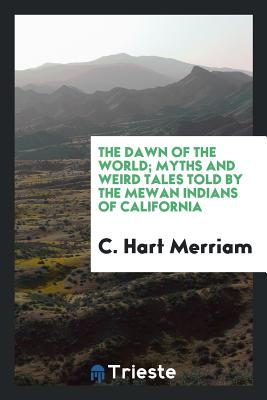 The Dawn of the World; Myths and Weird Tales Told by the Mewan Indians of California - Merriam, C Hart