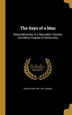 The Days of a Man: Being Memories of a Naturalist, Teacher, and Minor Prophet of Democracy - Jordan, David Starr 1851-1931
