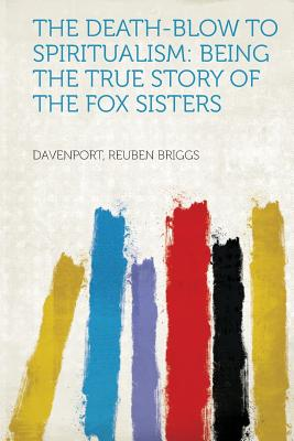 The Death-Blow to Spiritualism: Being the True Story of the Fox Sisters - Briggs, Davenport Reuben (Creator)