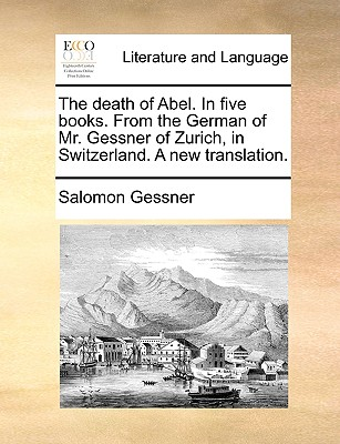 The Death of Abel. in Five Books. from the German of Mr. Gessner of Zurich, in Switzerland. a New Translation. - Gessner, Salomon