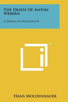 The Death of Anton Webern: A Drama in Documents - Moldenhauer, Hans