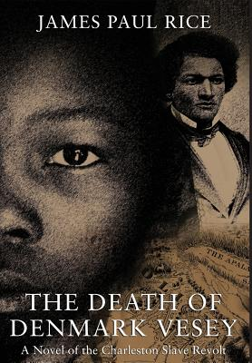 The Death of Denmark Vesey: A Novel of the Charleston Slave Revolt - Rice, James Paul