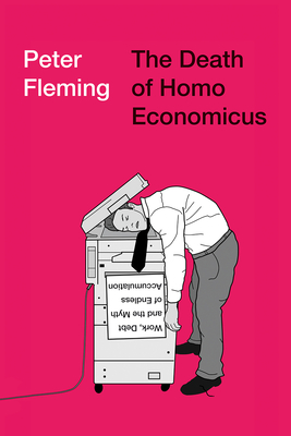 The Death of Homo Economicus: Work, Debt and the Myth of Endless Accumulation - Fleming, Peter
