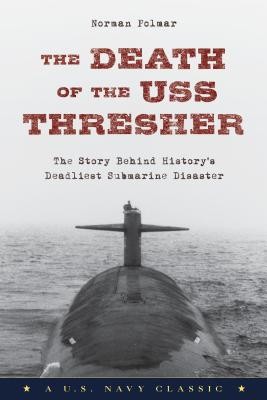 The Death of the USS Thresher: The Story Behind History's Deadliest Submarine Disaster - Polmar, Norman