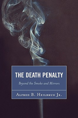 The Death Penalty: Beyond the Smoke and Mirrors - Heilbrun, Alfred B
