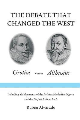 The Debate that Changed the West: Grotius versus Althusius - Alvarado, Ruben