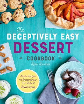 The Deceptively Easy Dessert Cookbook: Simple Recipes for Extraordinary No-Bake & Baked Sweets - Donovan, Robin