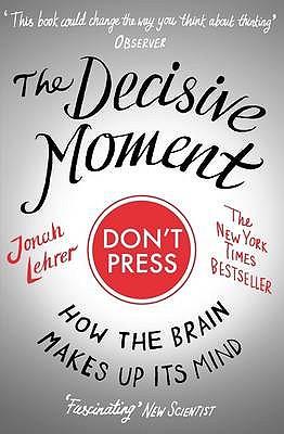 The Decisive Moment: How the Brain Makes Up Its Mind - Lehrer, Jonah