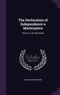 The Declaration of Independence a Masterpiece: But How It Got Mutilated! - Burr, William Henry