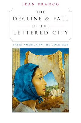 The Decline and Fall of the Lettered City: Latin America in the Cold War - Franco, Jean