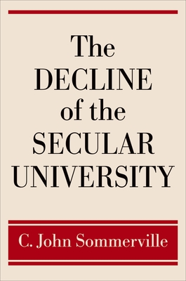 The Decline of the Secular University - Sommerville, C John