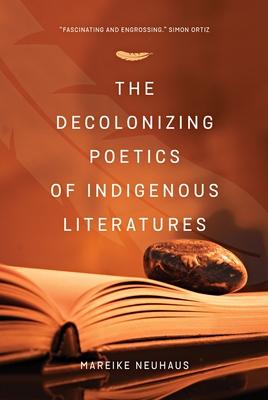 The Decolonizing Poetics of Indigenous Literature - Neuhaus, Mareike