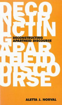 The Deconstructing Apartheid Discourse - Norval, Aletta J