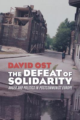 The Defeat of Solidarity: Anger and Politics in Postcommunist Europe - Ost, David