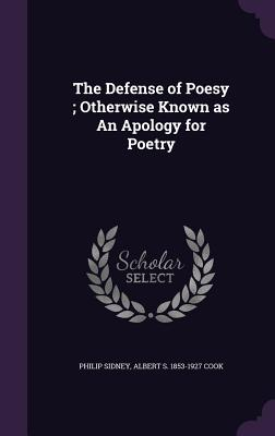 The Defense of Poesy; Otherwise Known as an Apology for Poetry - Sidney, Philip, Sir, and Cook, Albert S 1853-1927