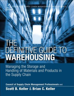 The Definitive Guide to Warehousing: Managing the Storage and Handling of Materials and Products in the Supply Chain - Cscmp, and Keller, Scott B, and Keller, Brian C