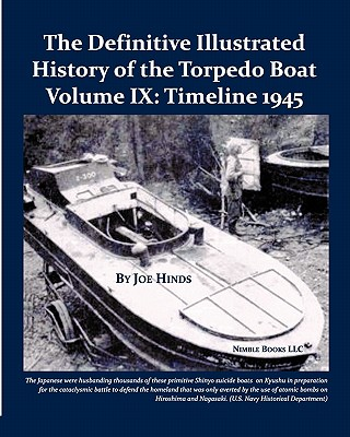 The Definitive Illustrated History of the Torpedo Boat, Volume IX: 1945 (the Ship Killers) - Hinds, Joe