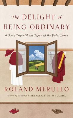 The Delight of Being Ordinary: A Road Trip with the Pope and the Dalai Lama - Merullo, Roland