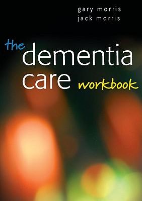 The Dementia Care Workbook - Morris, Jack, and Morris, Gary