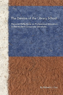 The Demise of the Library School: Personal Reflections on Professional Education in the Modern Corporate University - Cox, Richard J