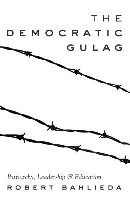 The Democratic Gulag: Patriarchy, Leadership and Education - Bahlieda, Robert