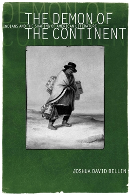 The Demon of the Continent: Indians and the Shaping of American Literature - Bellin, Joshua David
