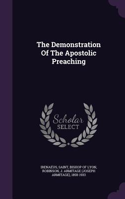 The Demonstration of the Apostolic Preaching - Irenaeus, Saint Bishop of Lyon (Creator), and Robinson, J Armitage (Joseph Armitage) (Creator)
