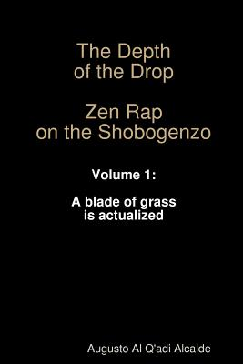 The Depth of the Drop: Zen Rap on the Shobogenzo Volume 1: A Blade of Grass Is Actualized - Alcalde, Augusto