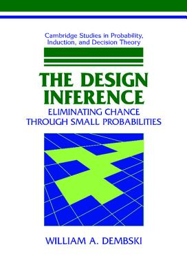The Design Inference: Eliminating Chance Through Small Probabilities - Dembski, William A, Professor