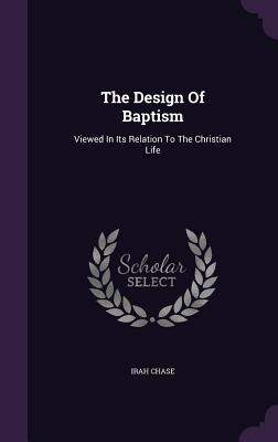 The Design of Baptism: Viewed in Its Relation to the Christian Life - Chase, Irah