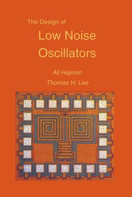The Design of Low Noise Oscillators - Hajimiri, Ali, and H Lee, Thomas, and Lee, Thomas H, Professor
