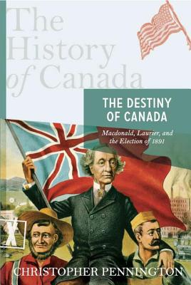 The Destiny of Canada: MacDonald, Laurier, and the Election of 1891 - Pennington, Christopher John