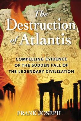 The Destruction of Atlantis: Compelling Evidence of the Sudden Fall of the Legendary Civilization - Joseph, Frank