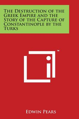 The Destruction of the Greek Empire and the Story of the Capture of Constantinople by the Turks - Pears, Edwin