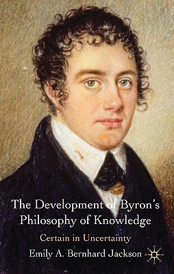 The Development of Byron's Philosophy of Knowledge: Certain in Uncertainty - Bernhard Jackson, Emily A.