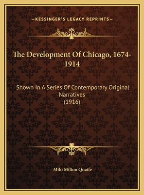 The Development of Chicago, 1674-1914: Shown in a Series of Contemporary Original Narratives (1916) - Quaife, Milo Milton (Editor)