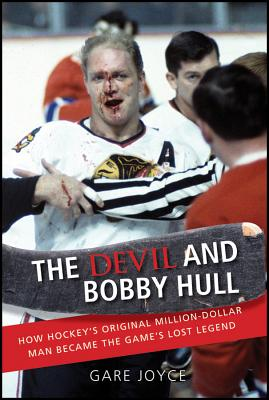 The Devil and Bobby Hull: How Hockey's Original Million-Dollar Man Became the Game's Lost Legend - Joyce, Gare