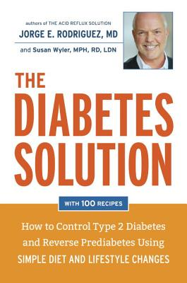 The Diabetes Solution: How to Control Type 2 Diabetes and Reverse Prediabetes Using Simple Diet and Lifestyle Changes - Rodriguez, Jorge E, Dr.