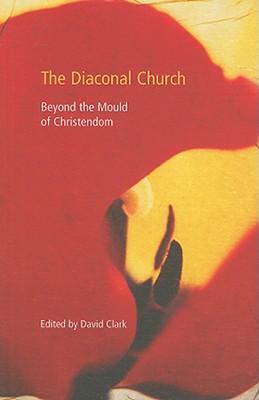 The Diaconal Church: Beyond the Mould of Christendom - Clark, David, Professor (Editor)