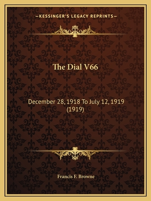 The Dial V66: December 28, 1918 to July 12, 1919 (1919) - Browne, Francis F (Editor)