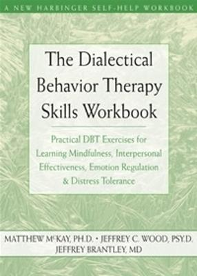The Dialectical Behavior Therapy Skills Workbook: Practical Dbt Exercises for Learning Mindfulness, Interpersonal Effectiveness, Emotion Regulation, and Distress Tolerance - McKay, Matthew, Dr., PhD, and Wood, Jeffrey C, PsyD, and Brantley, Jeffrey, Dr., MD
