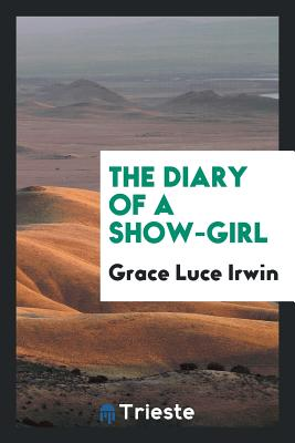 The Diary of a Show-Girl - Irwin, Grace Luce