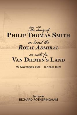 The Diary of Philip Thomas Smith on Board Royal Admiral en route for Van Diemen's Land - Fotheringham, Richard (Editor)