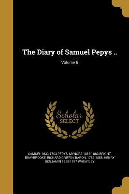 The Diary of Samuel Pepys ..; Volume 6 - Pepys, Samuel 1633-1703, and Bright, Mynors 1818-1883, and Braybrooke, Richard Griffin Baron (Creator)