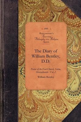 The Diary of William Bentley, D.D. Vol 2: Pastor of the East Church, Salem, Massachusetts Vol. 2 - Bentley, William