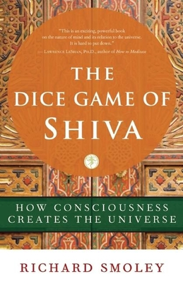 The Dice Game of Shiva: How Consciousness Creates the Universe - Smoley, Richard