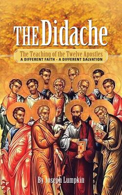 The Didache: The Teaching of the Twelve Apostles: A Different Faith - A Different Salvation - Lumpkin, Joseph B