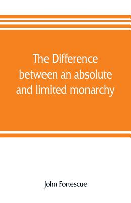 The difference between an absolute and limited monarchy; as it more particularly regards the English constitution - Fortescue, John
