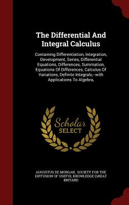 The Differential and Integral Calculus: Containing Differentiation, Integration, Development, Series, Differential Equations, Differences, Summation, Equations of Differences, Calculus of Variations, Definite Integrals, --With Applications to Algebra, - Morgan, Augustus De, and Society for the Diffusion of Useful Know (Creator)